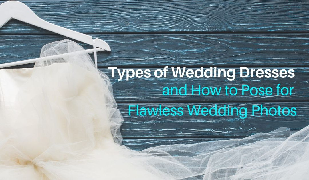Types of Wedding Dresses and How to Pose for Flawless Wedding Photos