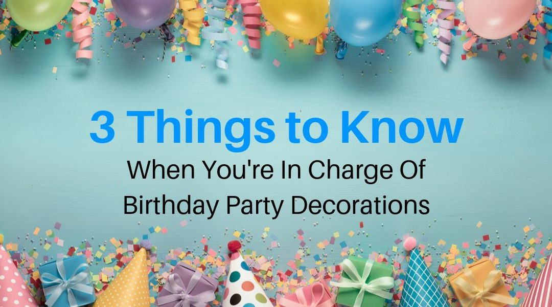 3 Things To Know When You're In Charge Of Birthday Party Decorations